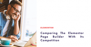 Comparing The Elementor Page Builder With Its Competition - Featured Image